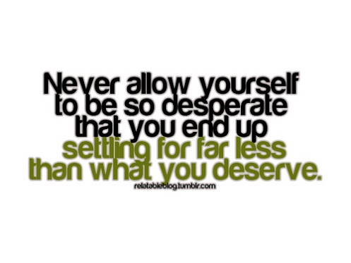 http://quotes-lover.com/wp-content/uploads/never-allow-yourself-to-be-so-desperate-that-you-end-up-settling-for-far-less-than-you-deserve.jpg