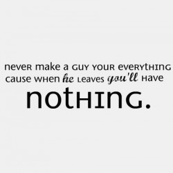 never make a guy your everything cause when he leaves you'll have nothing