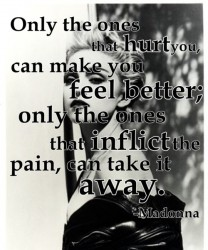 only the ones that hurt you, can make you feel better;only the ones that inflict the pain, can take it away