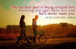 the hardest part is being around him knowing you can't have him and he'll never want you