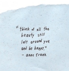 think about all the beauty still left around you and be happy