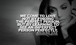 we come to love not by finding the perfect person, but by learning to see an imperfect person perfectly Angelina Jolie