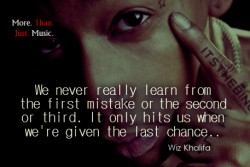 we never really learn from the first mistake or the second or third. It only hit us when we're given last chance