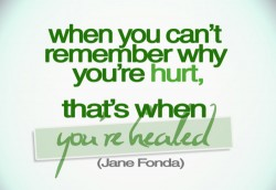 when you can't remember why you're hurt,that's when you're healed