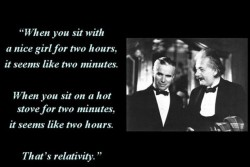 when you sit with a nice girl for two hours it seems like two minutes, when you sit on a hot stove for two minutes, it seems like two hours that's relativity