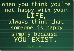 when you think you're not happy with your life, always think that someone is happy simply because you exist