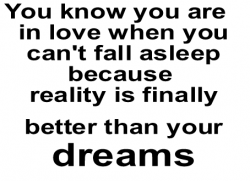 you know you are in love when you can't fall asleep because reality is finally better than your dreams