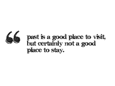 The Past Is A Good Place To Visit, But Not To Stay