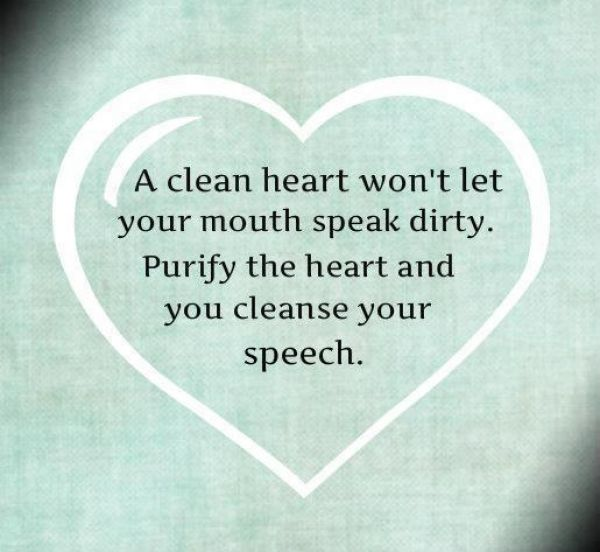 A clean heart won't let your mouth speak dirty. Purify the heart and you cleanse your speech.