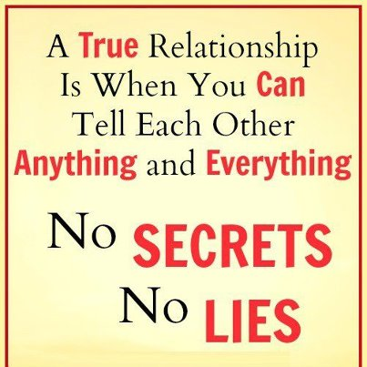 A true relationship is when you can tell each other anything and everything no secrets, no lies.