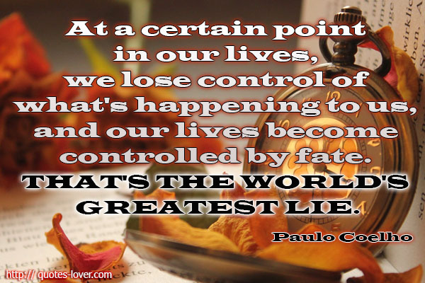 At a certain point in our lives, we lose control of what's happening to us, and our lives become controlled by fate. That's the world's greatest lie.