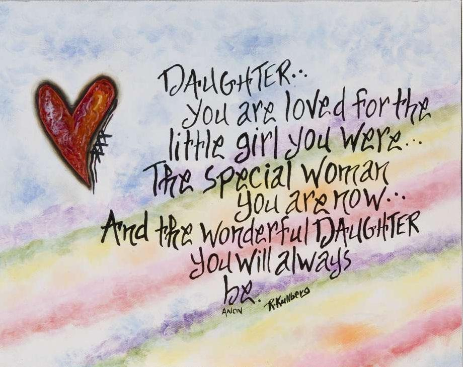 Daughter you are loved for the little girl you were.. The special woman you are now.. And the wonderful daughter you will always be