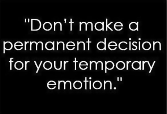 Don't make a permanent decision for your temporary emotion.