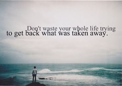 Don't waste your whole life trying to get back what was taken away.