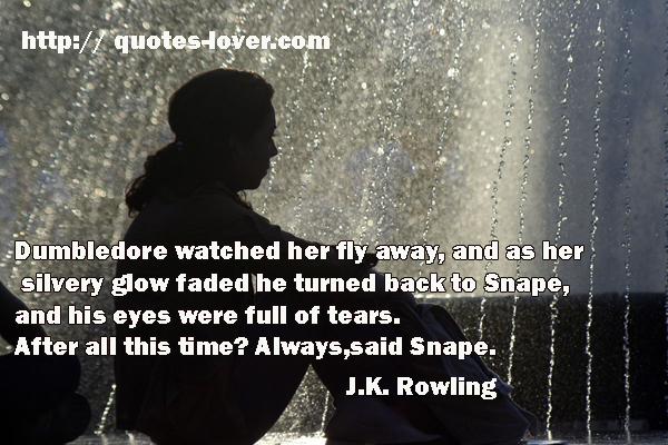 Dumbledore watched her fly away, and as her silvery glow faded he turned back to Snape, and his eyes were full of tears. After all this time? Always, said Snape.