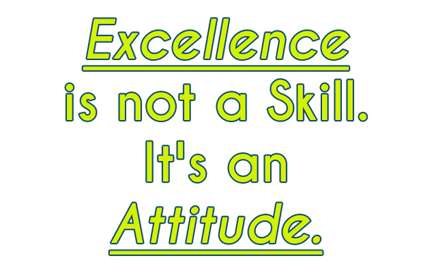Excellence is not a skill it's an attitude.