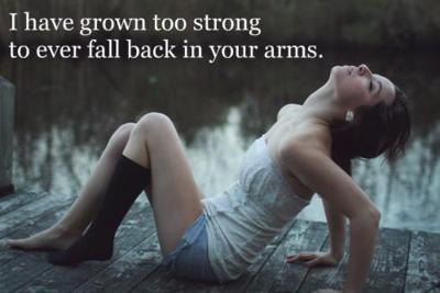 I have grown too strong to ever fall back in your arms.