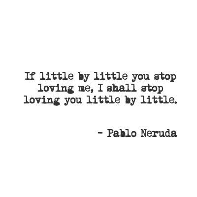 If little by little you stop loving me, I shall stop loving you little by little.