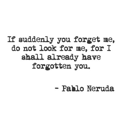 If suddenly you forget me, do not look for me, for I shall already have forgotten you.