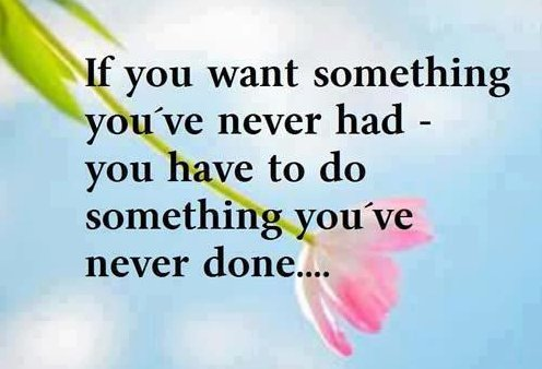 If you want something you've never had you have to do something you've never done.