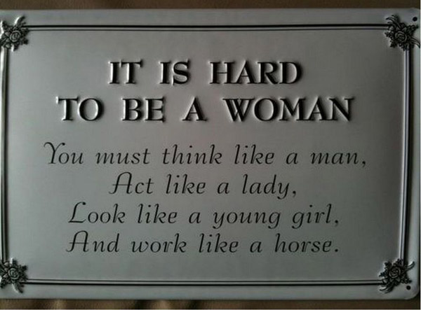 It is hard to be a woman. You must think like a man, act like a lady, look like a young girl, and work like a horse.