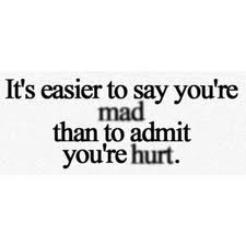It's easier to say you're mad than to admit you're hurt.