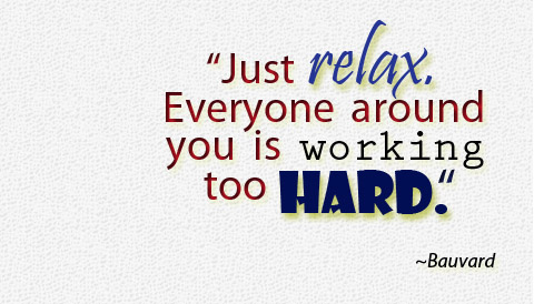 Just relax. Everyone around you is working too hard.