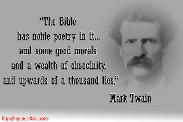 The Bible has noble poetry in it... and some good morals and a wealth of obsecinity, and upwards of a thousand lies.