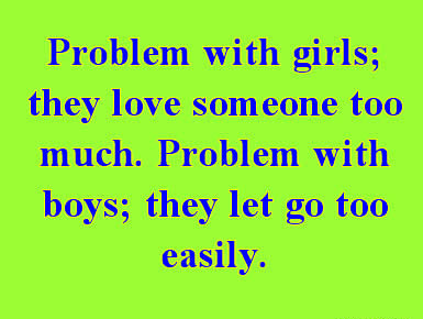 Problems with girls they love someone too much. Problem with boys they let go too easily.