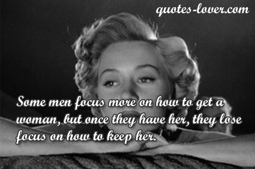 Some men focus more on how to get a woman, but once they have her, they lose focus on how to keep her.