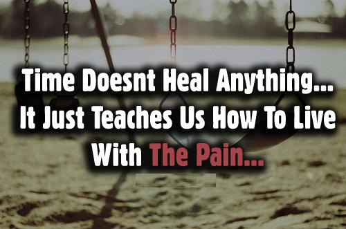 Time doesn't heal anything. It just teaches us how to live with the pain.