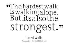 The hardest walk is walking alone. But its also the strongest.