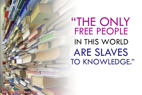 The only free people in this world are slaves to knowledge.