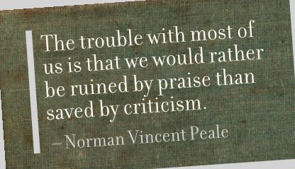 The trouble with most of us is that we would rather be ruined by praise than saved by criticism