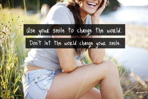 Use your smile to change the world. Don't let the world change your smile.