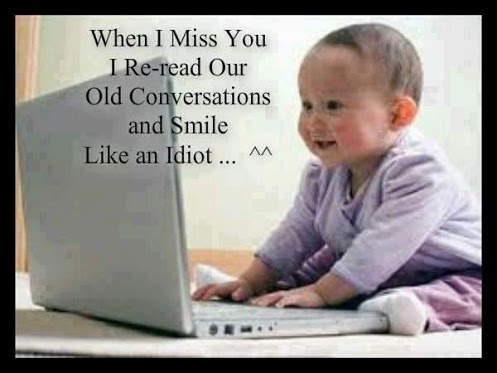 When I miss you I re-read our old conversations and smile like an idiot.