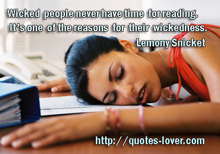 Wicked people never have time for reading. It's one of the reasons for their wickedness.