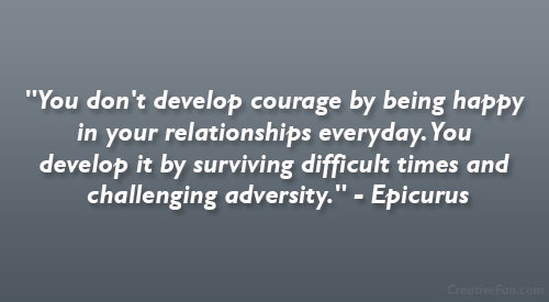 You don't develop courage by being happy in your relationships everyday. You develop it by surviving difficult times and challenging adversity.