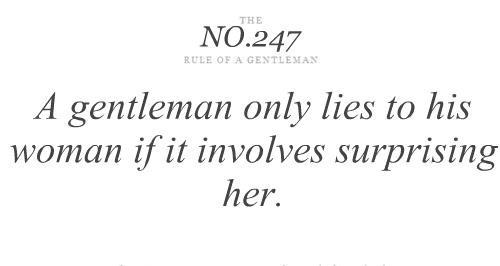 A gentelman only lies to his woman if it involves surprising her.