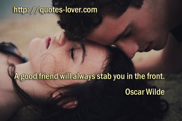 A good friend will always stab you in the front.