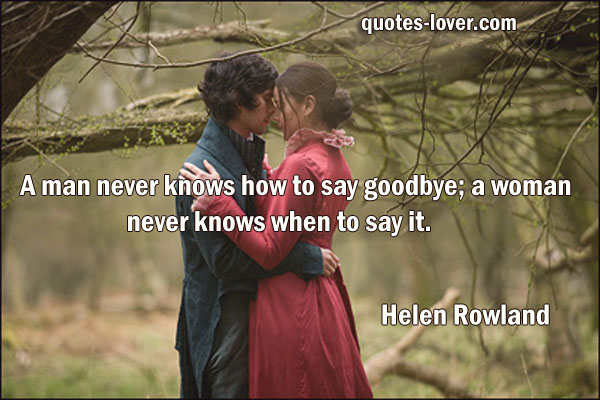A man never knows how to say goodbye; a woman never knows when to say it.