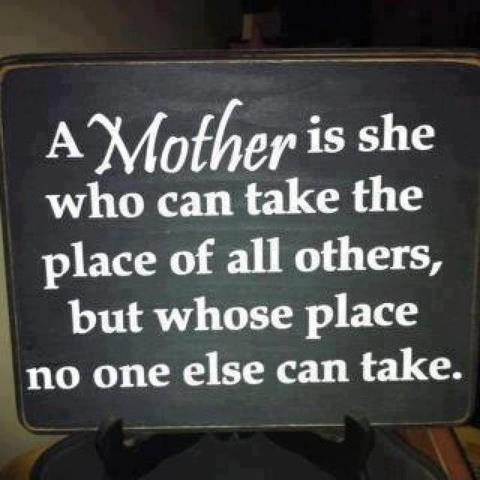 A mother is she who can take the place of all others, but whose place no one else can take.