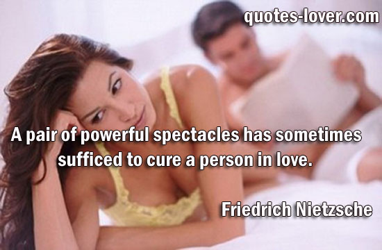 A pair of powerful spectacles has sometimes sufficed to cure a person in love.