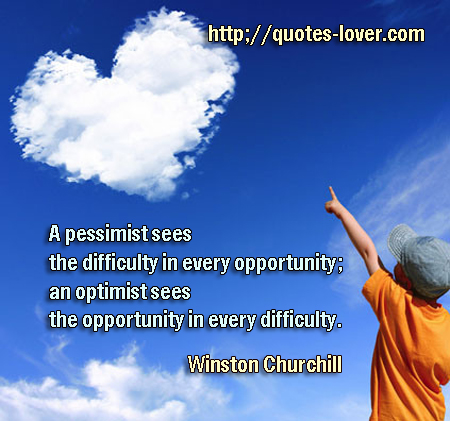 A pessimist sees the difficulty in every opportunity; an optimist sees the opportunity in every difficulty.