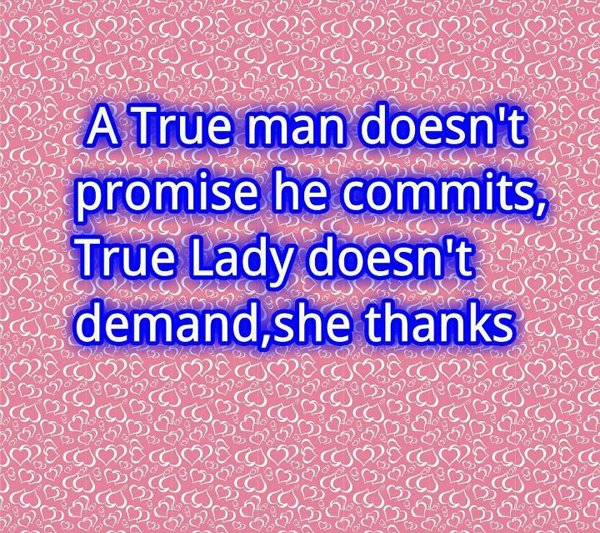 A true man doesn't promise he commits, a true lady doesn't demand, she thanks.