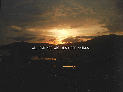 All endings are also beginnings.