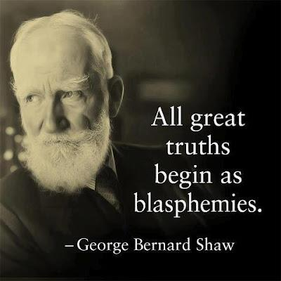 All great truths begin as blasphemies.