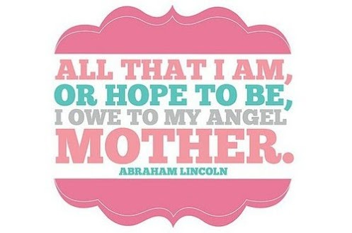 All that I am or hope to be, I owe to my angel mother.