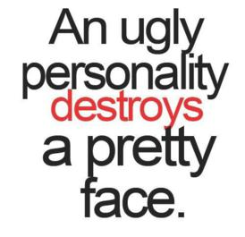 An ugly personality destroys a pretty face.
