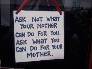 Ask not what your mother can do for you. Ask what you can do for your mother.